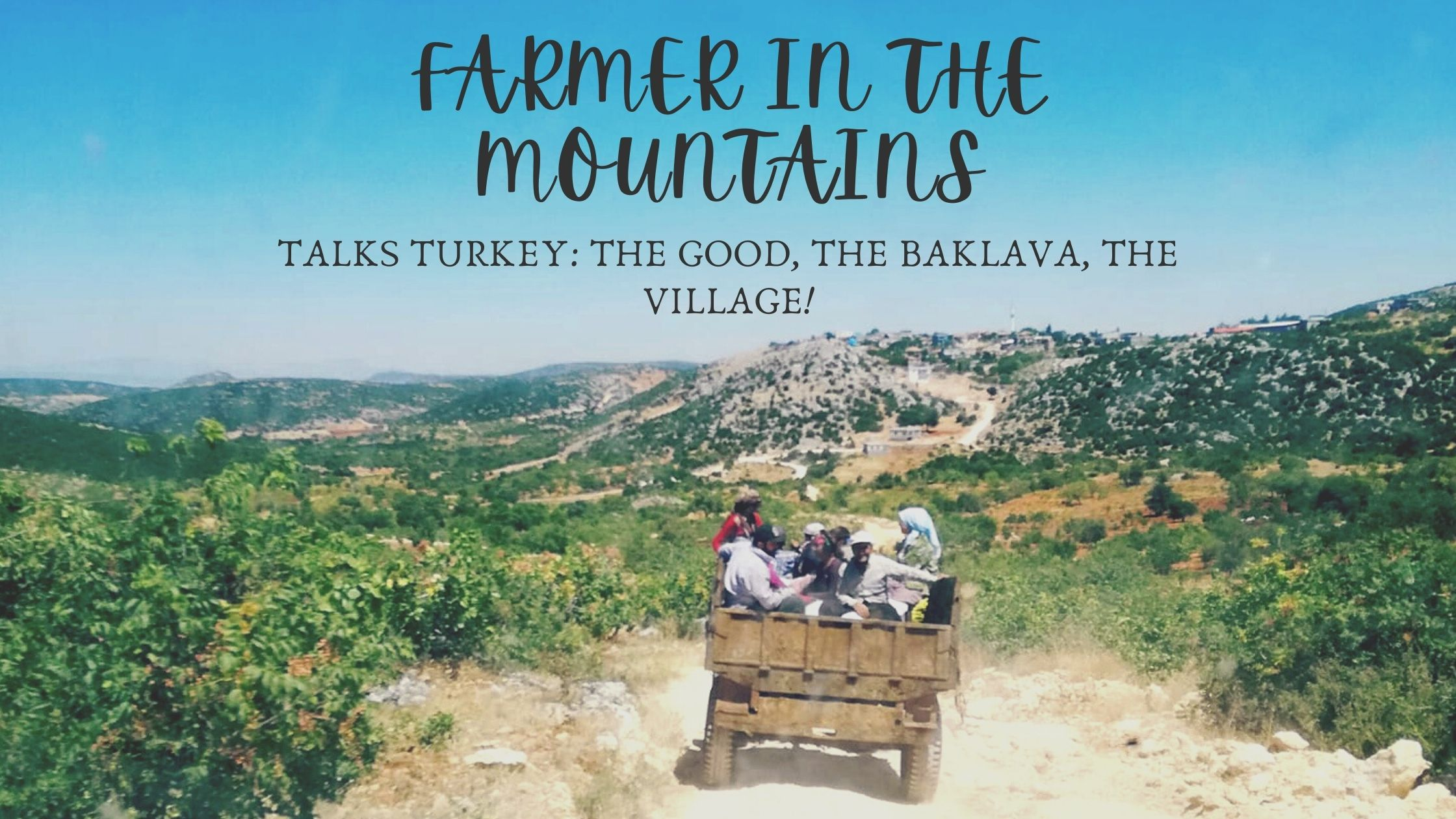 Blog header. Picture of rural gaziantep scene with tractor. Photo by Emma Işık. Text overlay reads: Farmer In The Mountains, Talks Turkey: The Good, The Baklava, The Village